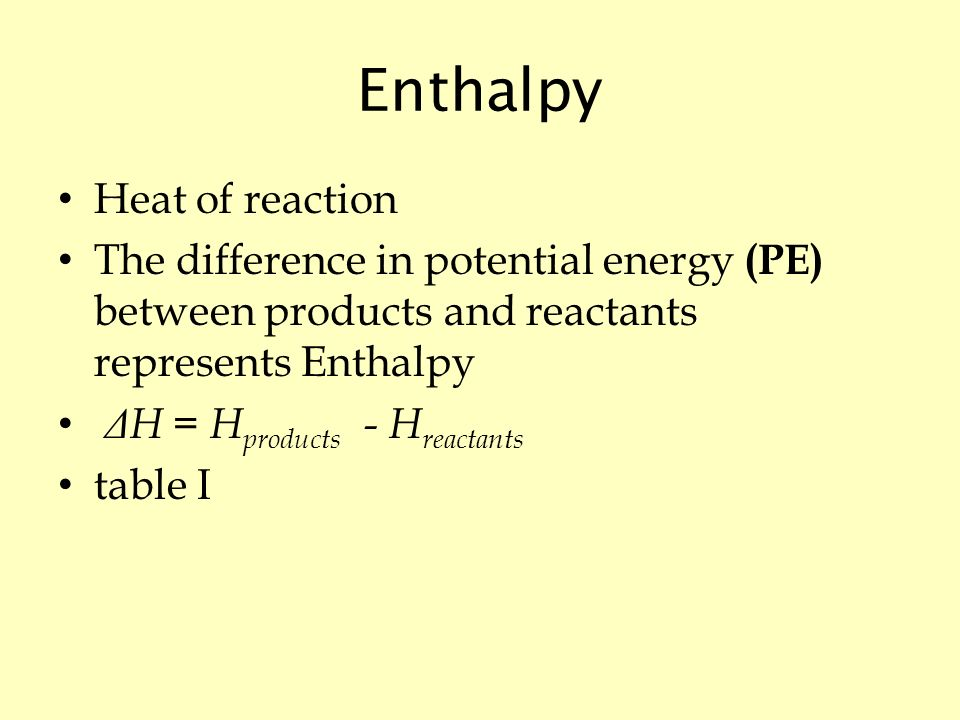 Enthalpy Heat of reaction The difference in potential energy (PE) between products and reactants represents Enthalpy Δ H = H products - H reactants table I