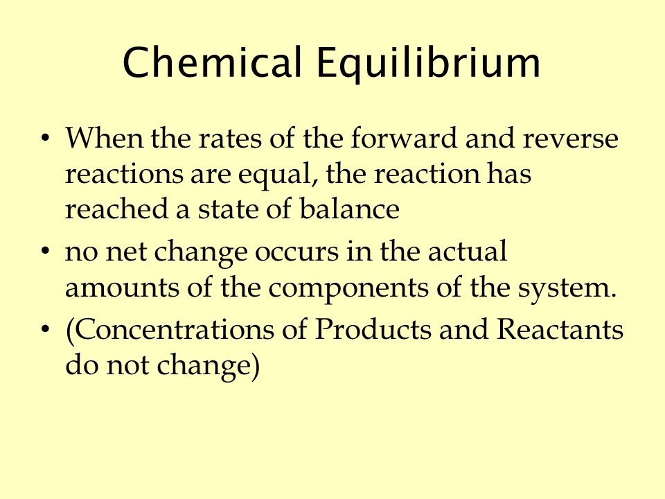 Chemical Equilibrium When the rates of the forward and reverse reactions are equal, the reaction has reached a state of balance no net change occurs in the actual amounts of the components of the system.