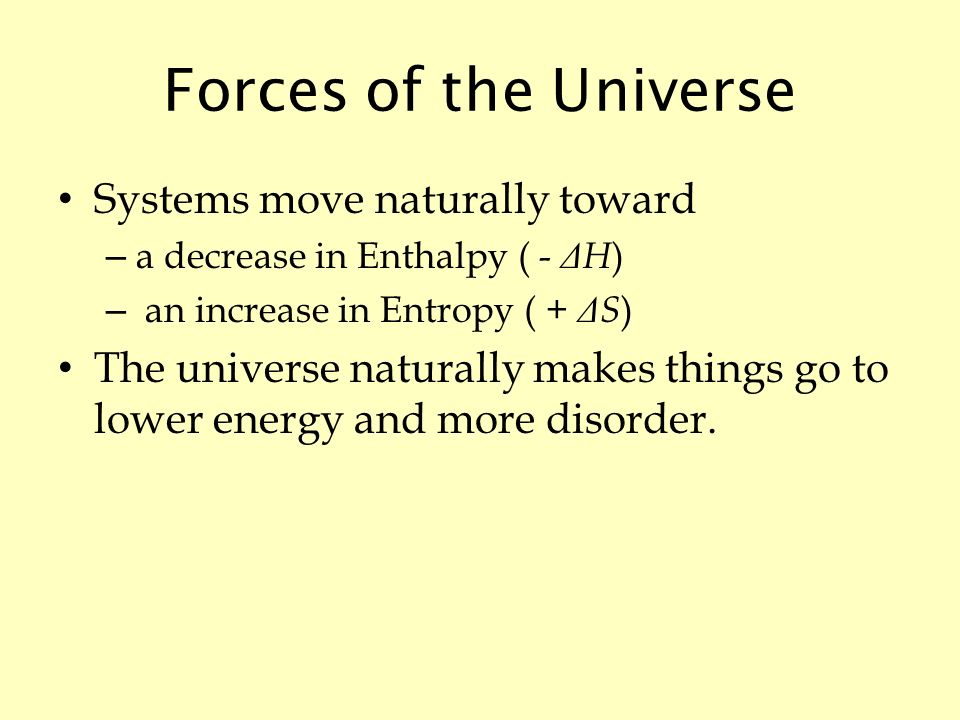 Forces of the Universe Systems move naturally toward – a decrease in Enthalpy ( - Δ H ) – an increase in Entropy ( + Δ S ) The universe naturally makes things go to lower energy and more disorder.