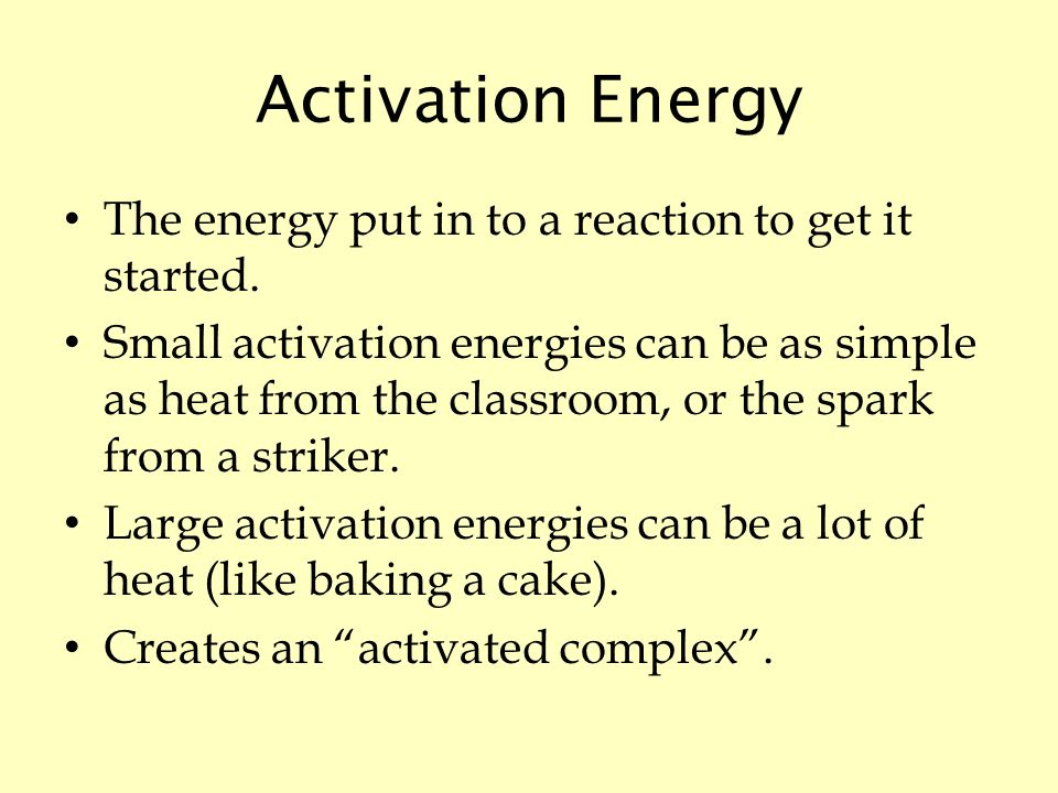 Activation Energy The energy put in to a reaction to get it started.