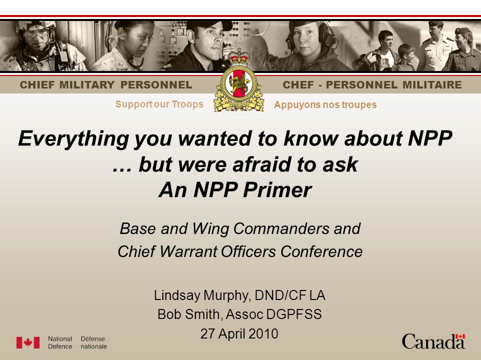 CHIEF MILITARY PERSONNEL CHEF - PERSONNEL MILITAIRE Strength through personnelLe personnel fait la force Everything you wanted to know about NPP … but were afraid to ask An NPP Primer Base and Wing Commanders and Chief Warrant Officers Conference Lindsay Murphy, DND/CF LA Bob Smith, Assoc DGPFSS 27 April 2010 Support our Troops Appuyons nos troupes