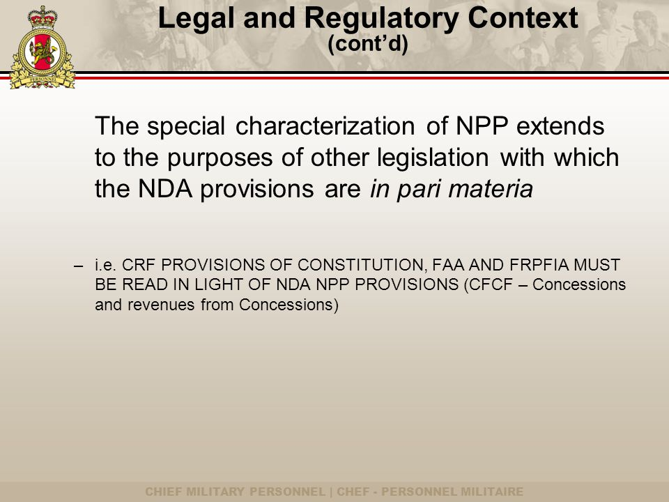 CHIEF MILITARY PERSONNEL | CHEF - PERSONNEL MILITAIRE Legal and Regulatory Context (cont'd) The special characterization of NPP extends to the purposes of other legislation with which the NDA provisions are in pari materia –i.e.