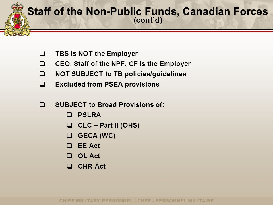 CHIEF MILITARY PERSONNEL | CHEF - PERSONNEL MILITAIRE Staff of the Non-Public Funds, Canadian Forces (cont'd)  TBS is NOT the Employer  CEO, Staff of the NPF, CF is the Employer  NOT SUBJECT to TB policies/guidelines  Excluded from PSEA provisions  SUBJECT to Broad Provisions of:  PSLRA  CLC – Part II (OHS)  GECA (WC)  EE Act  OL Act  CHR Act