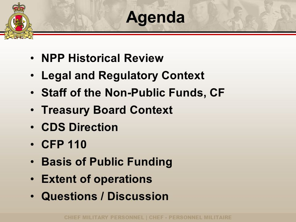 CHIEF MILITARY PERSONNEL | CHEF - PERSONNEL MILITAIRE Agenda NPP Historical Review Legal and Regulatory Context Staff of the Non-Public Funds, CF Treasury Board Context CDS Direction CFP 110 Basis of Public Funding Extent of operations Questions / Discussion