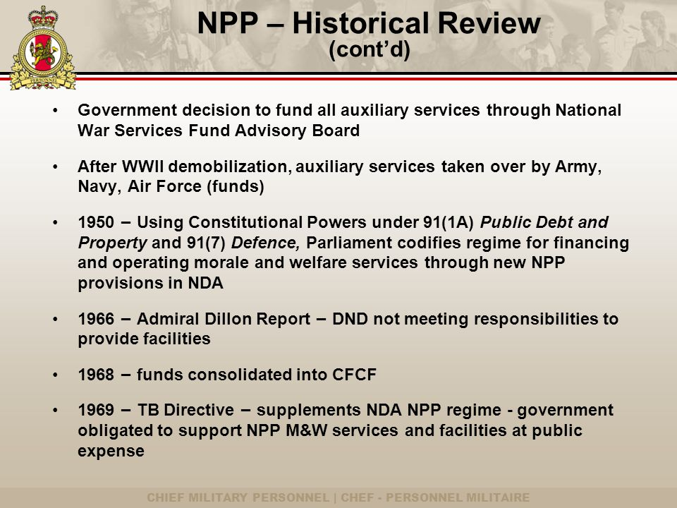 CHIEF MILITARY PERSONNEL | CHEF - PERSONNEL MILITAIRE NPP – Historical Review (cont'd) Government decision to fund all auxiliary services through National War Services Fund Advisory Board After WWII demobilization, auxiliary services taken over by Army, Navy, Air Force (funds) 1950 – Using Constitutional Powers under 91(1A) Public Debt and Property and 91(7) Defence, Parliament codifies regime for financing and operating morale and welfare services through new NPP provisions in NDA 1966 – Admiral Dillon Report – DND not meeting responsibilities to provide facilities 1968 – funds consolidated into CFCF 1969 – TB Directive – supplements NDA NPP regime - government obligated to support NPP M&W services and facilities at public expense