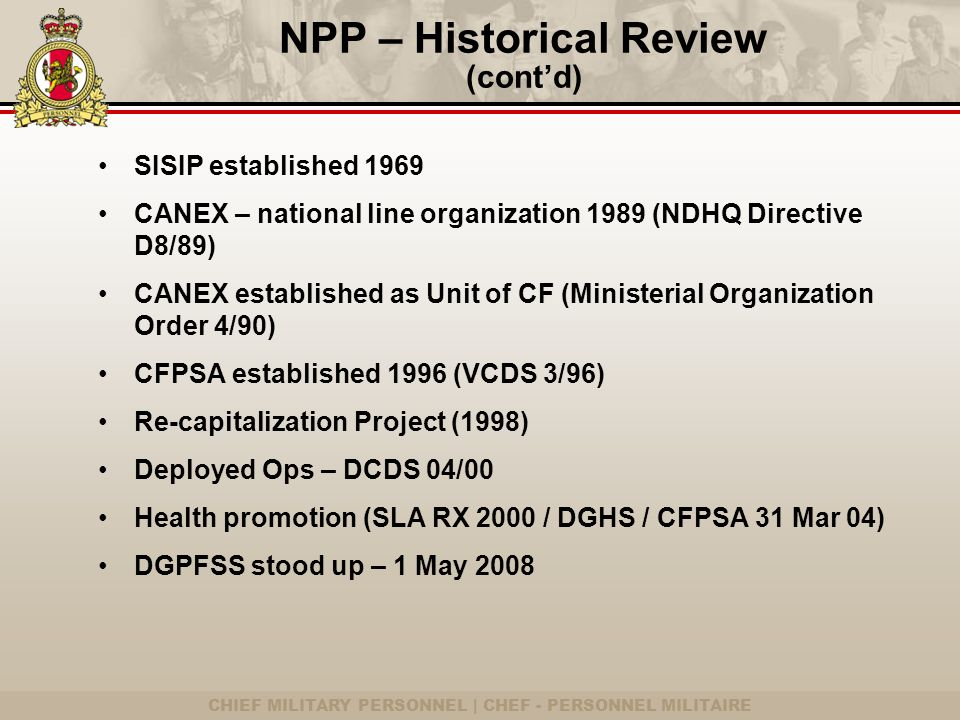 CHIEF MILITARY PERSONNEL | CHEF - PERSONNEL MILITAIRE SISIP established 1969 CANEX – national line organization 1989 (NDHQ Directive D8/89) CANEX established as Unit of CF (Ministerial Organization Order 4/90) CFPSA established 1996 (VCDS 3/96) Re-capitalization Project (1998) Deployed Ops – DCDS 04/00 Health promotion (SLA RX 2000 / DGHS / CFPSA 31 Mar 04) DGPFSS stood up – 1 May 2008 NPP – Historical Review (cont'd)
