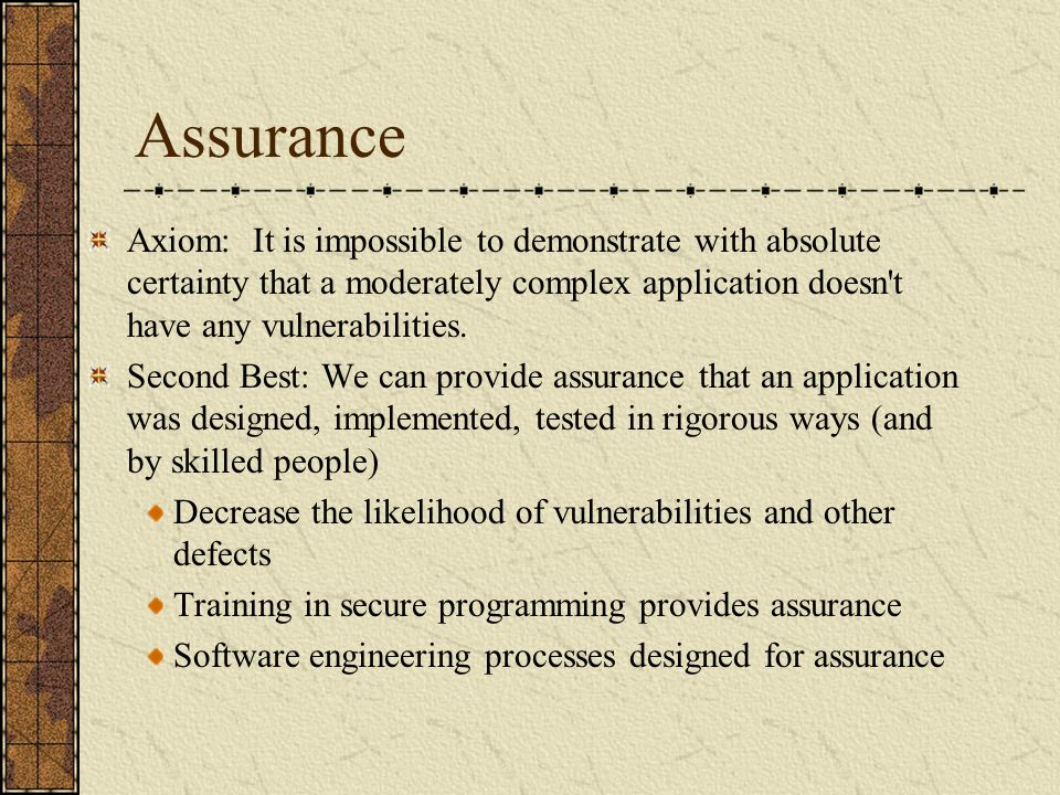 Assurance Axiom: It is impossible to demonstrate with absolute certainty that a moderately complex application doesn t have any vulnerabilities.