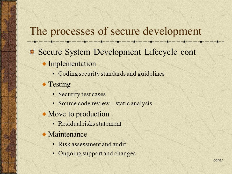 The processes of secure development Secure System Development Lifecycle cont Implementation Coding security standards and guidelines Testing Security test cases Source code review – static analysis Move to production Residual risks statement Maintenance Risk assessment and audit Ongoing support and changes cont./