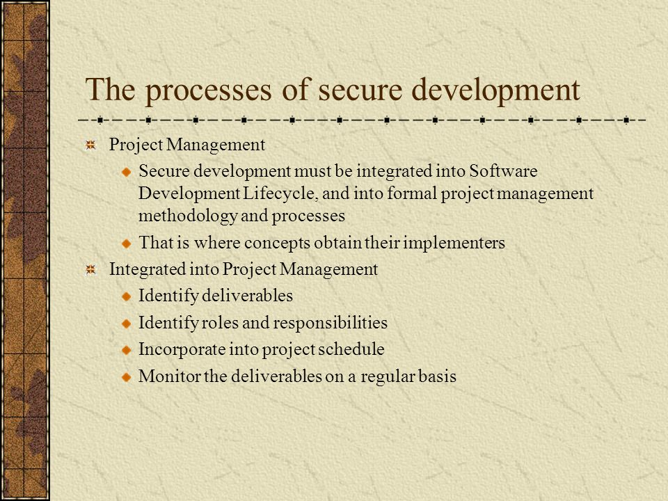 The processes of secure development Project Management Secure development must be integrated into Software Development Lifecycle, and into formal project management methodology and processes That is where concepts obtain their implementers Integrated into Project Management Identify deliverables Identify roles and responsibilities Incorporate into project schedule Monitor the deliverables on a regular basis