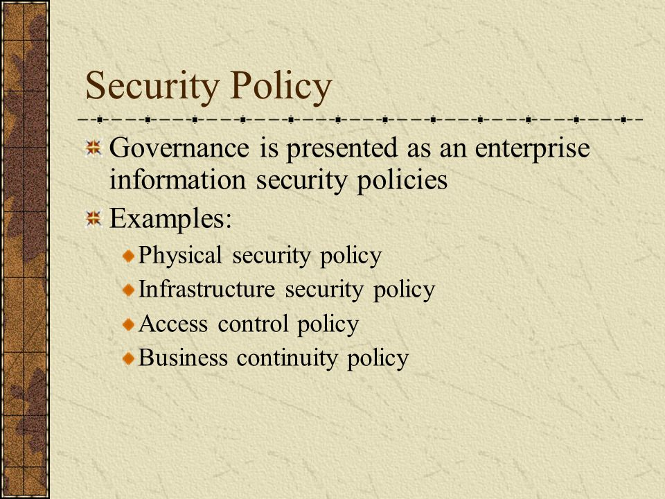 Security Policy Governance is presented as an enterprise information security policies Examples: Physical security policy Infrastructure security policy Access control policy Business continuity policy