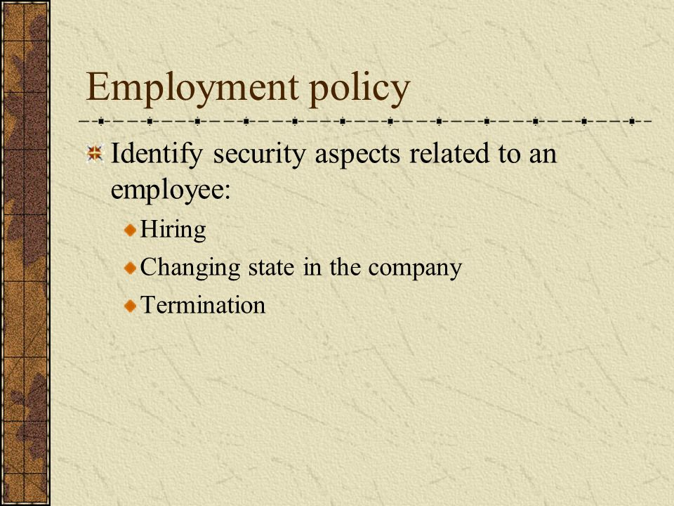 Employment policy Identify security aspects related to an employee: Hiring Changing state in the company Termination