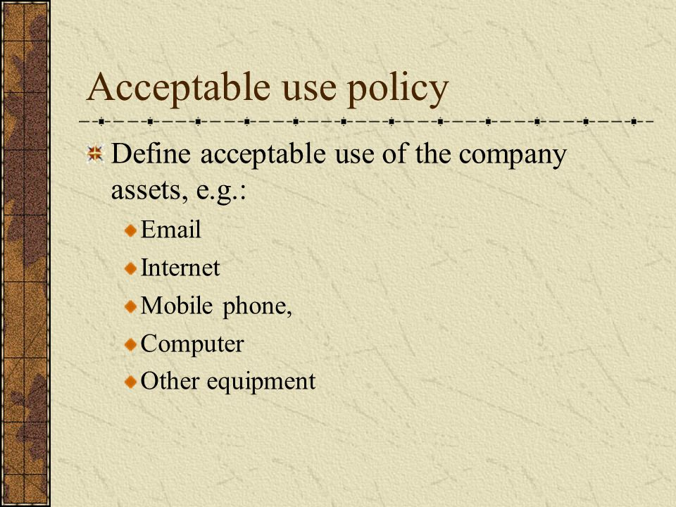 Acceptable use policy Define acceptable use of the company assets, e.g.:  Internet Mobile phone, Computer Other equipment