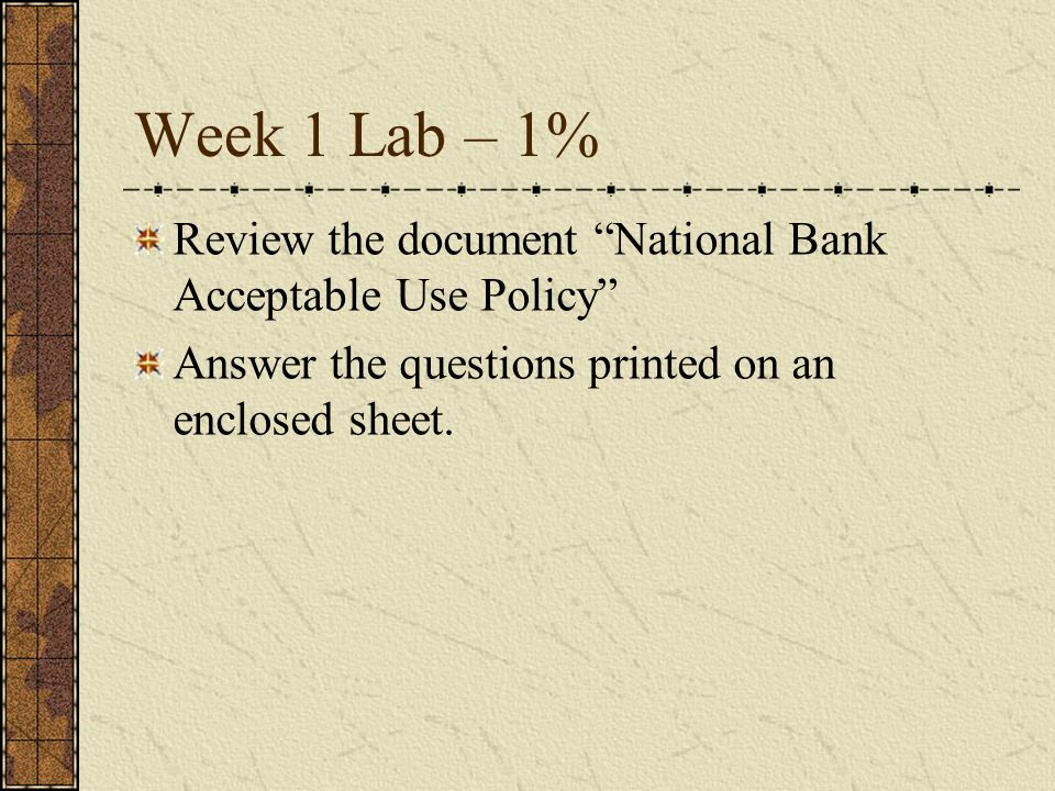 Week 1 Lab – 1% Review the document National Bank Acceptable Use Policy Answer the questions printed on an enclosed sheet.