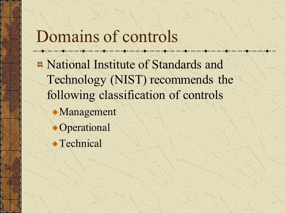 Domains of controls National Institute of Standards and Technology (NIST) recommends the following classification of controls Management Operational Technical