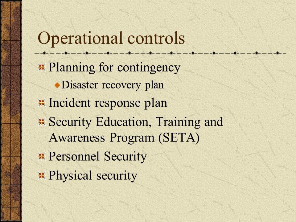 Operational controls Planning for contingency Disaster recovery plan Incident response plan Security Education, Training and Awareness Program (SETA) Personnel Security Physical security