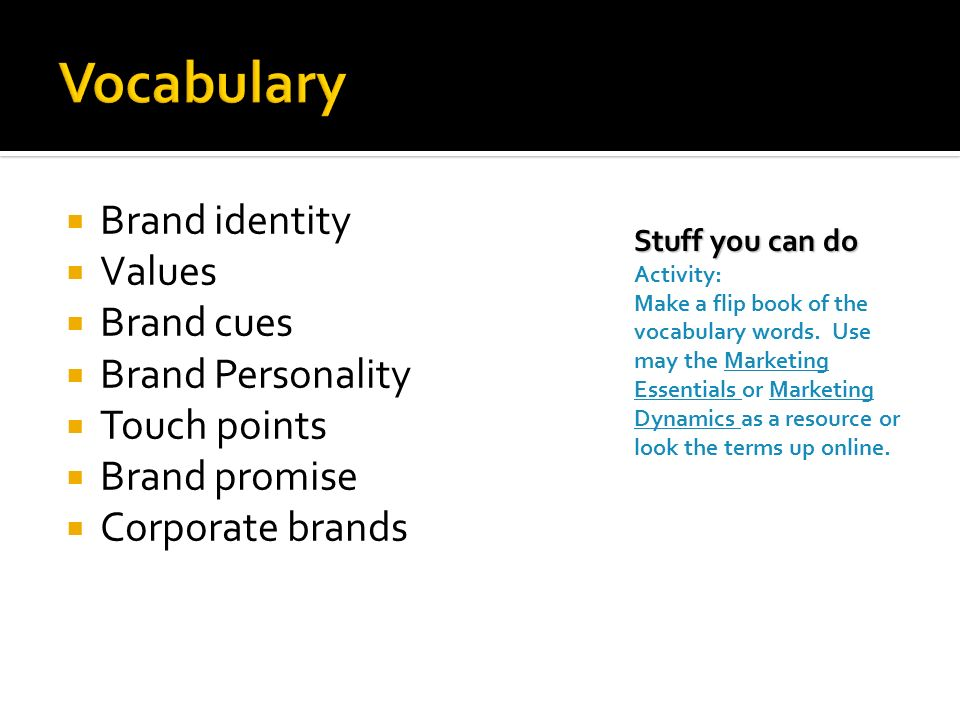 Brand identity  Values  Brand cues  Brand Personality  Touch points  Brand promise  Corporate brands Stuff you can do Activity: Make a flip book of the vocabulary words.