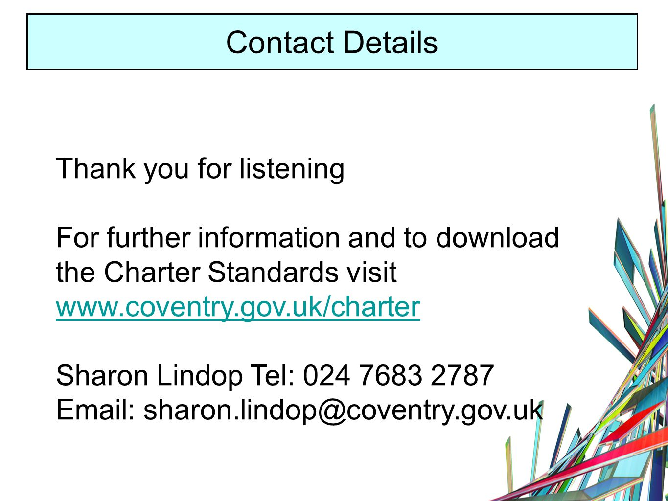 Contact Details Thank you for listening For further information and to download the Charter Standards visit   Sharon Lindop Tel: