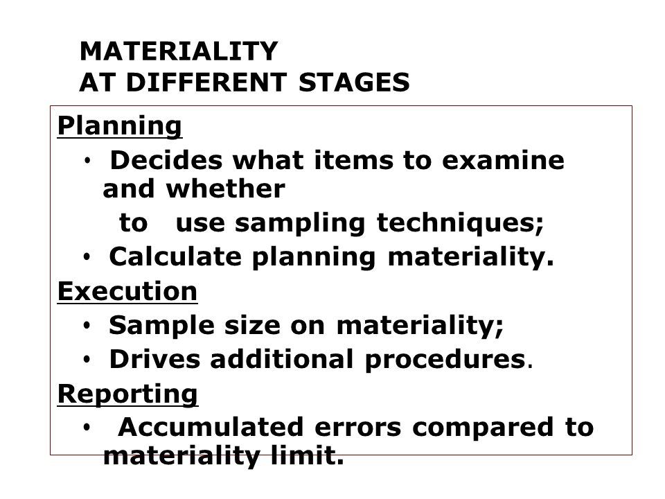 MATERIALITY AT DIFFERENT STAGES Planning Decides what items to examine and whether to use sampling techniques; Calculate planning materiality.
