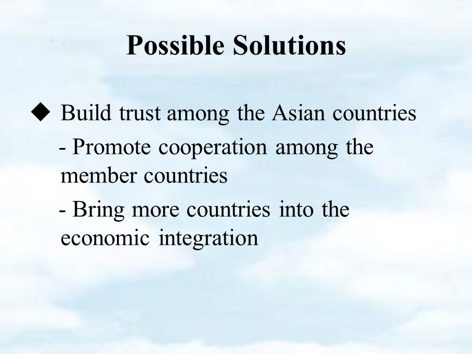 Possible Solutions  Build trust among the Asian countries - Promote cooperation among the member countries - Bring more countries into the economic integration