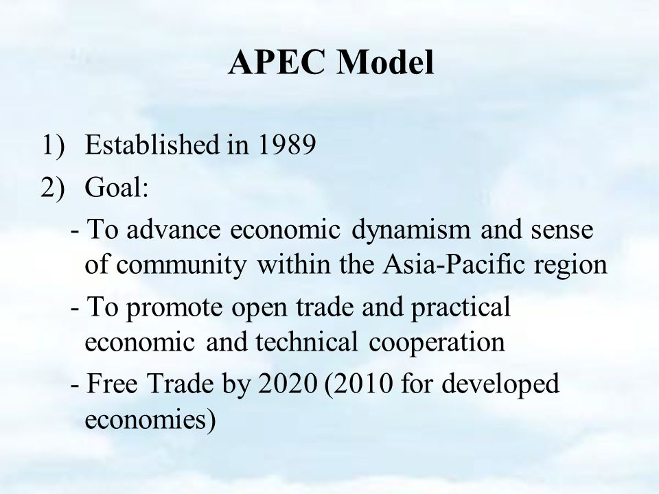 1)Established in )Goal: - To advance economic dynamism and sense of community within the Asia-Pacific region - To promote open trade and practical economic and technical cooperation - Free Trade by 2020 (2010 for developed economies) APEC Model