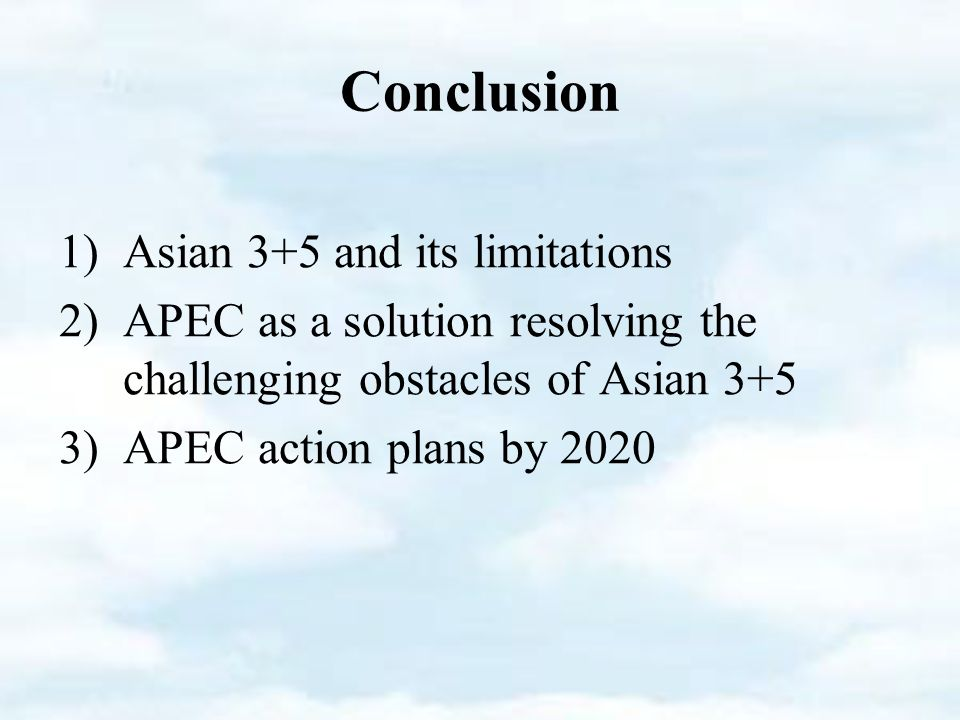 Conclusion 1)Asian 3+5 and its limitations 2)APEC as a solution resolving the challenging obstacles of Asian 3+5 3)APEC action plans by 2020