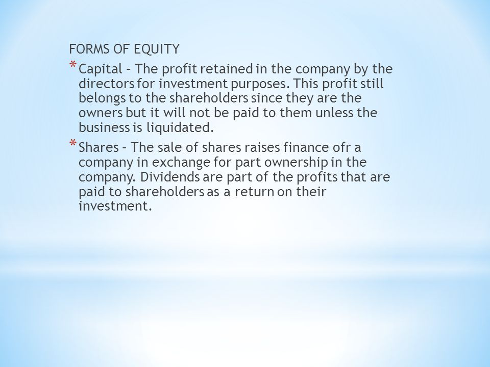 FORMS OF EQUITY * Capital – The profit retained in the company by the directors for investment purposes.