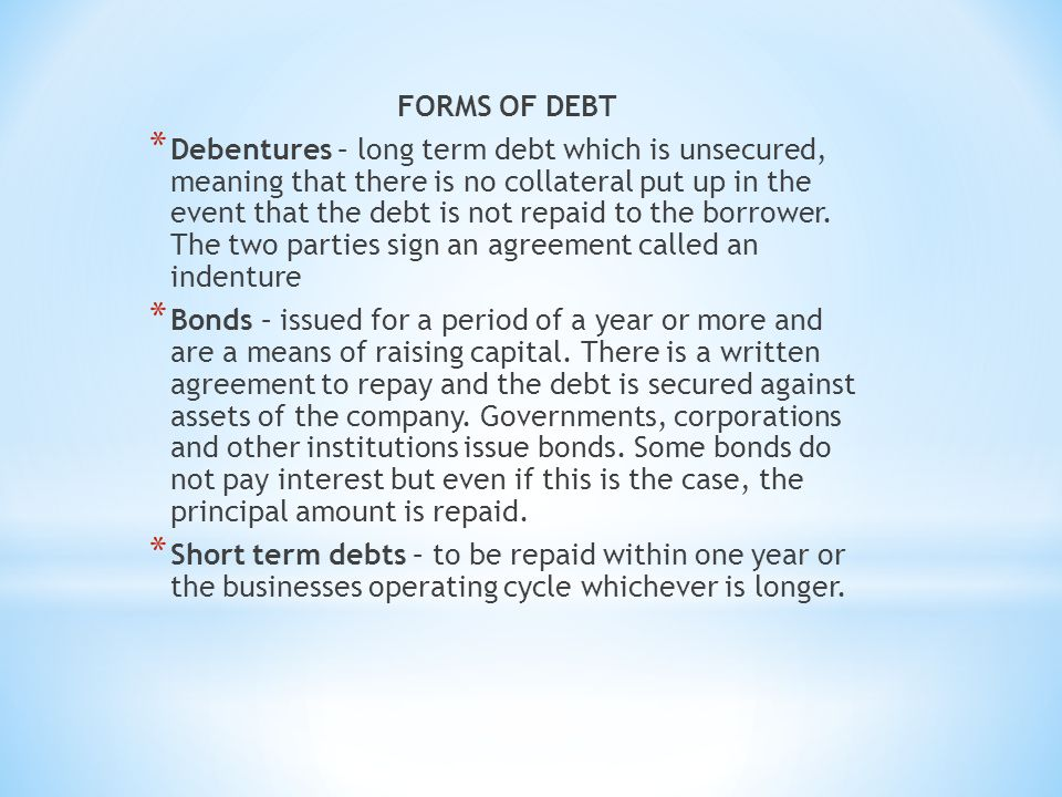 FORMS OF DEBT * Debentures – long term debt which is unsecured, meaning that there is no collateral put up in the event that the debt is not repaid to the borrower.