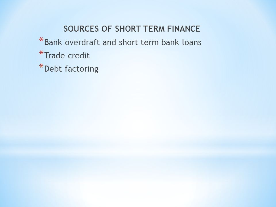 SOURCES OF SHORT TERM FINANCE * Bank overdraft and short term bank loans * Trade credit * Debt factoring