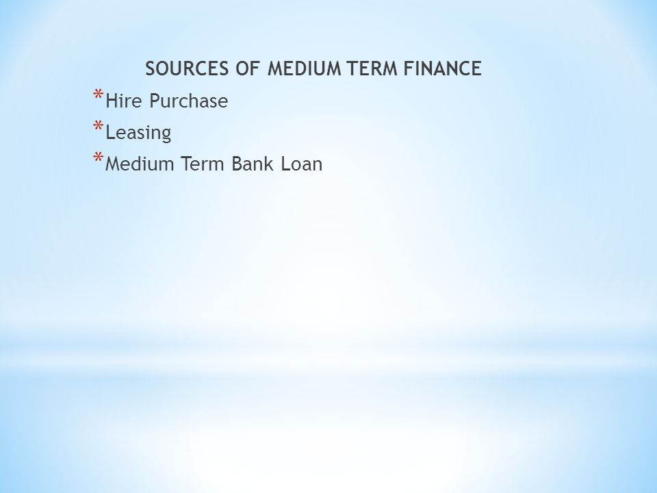 SOURCES OF MEDIUM TERM FINANCE * Hire Purchase * Leasing * Medium Term Bank Loan