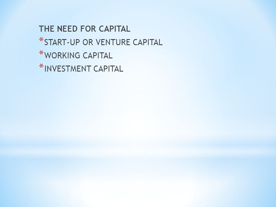THE NEED FOR CAPITAL * START-UP OR VENTURE CAPITAL * WORKING CAPITAL * INVESTMENT CAPITAL
