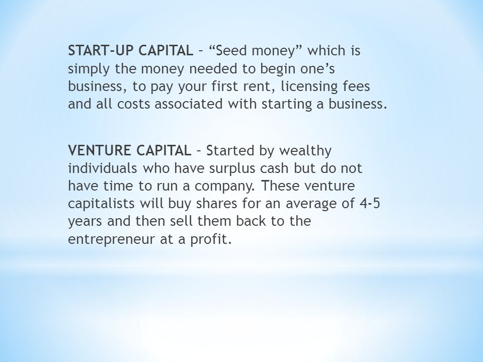 START-UP CAPITAL – Seed money which is simply the money needed to begin one's business, to pay your first rent, licensing fees and all costs associated with starting a business.