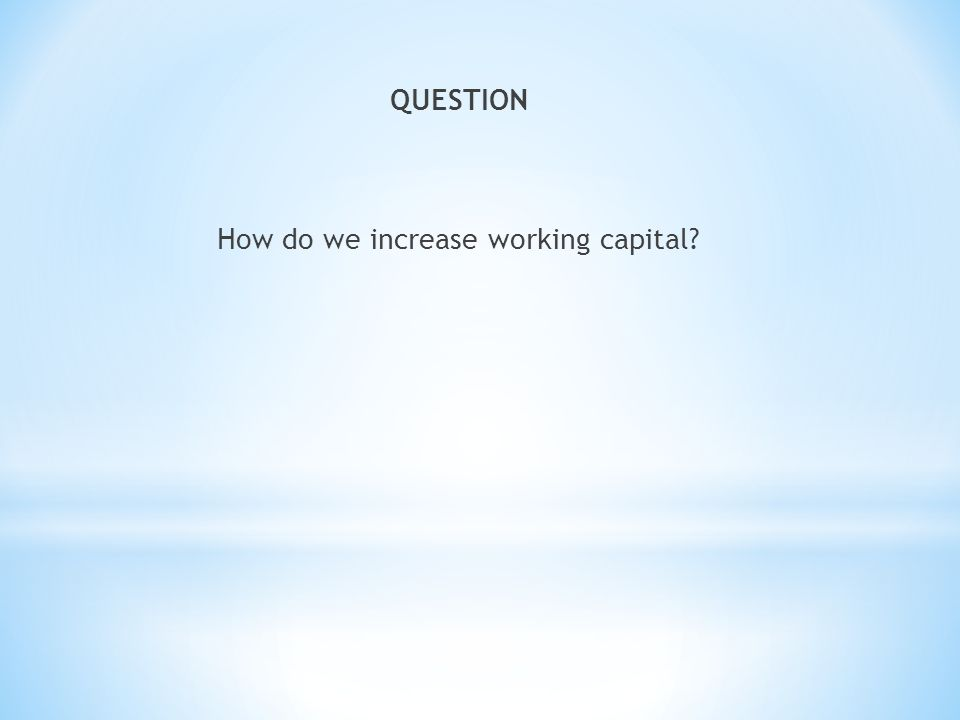 QUESTION How do we increase working capital