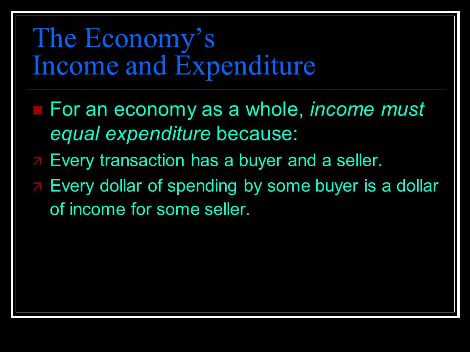 The Economy's Income and Expenditure For an economy as a whole, income must equal expenditure because: ä Every transaction has a buyer and a seller.
