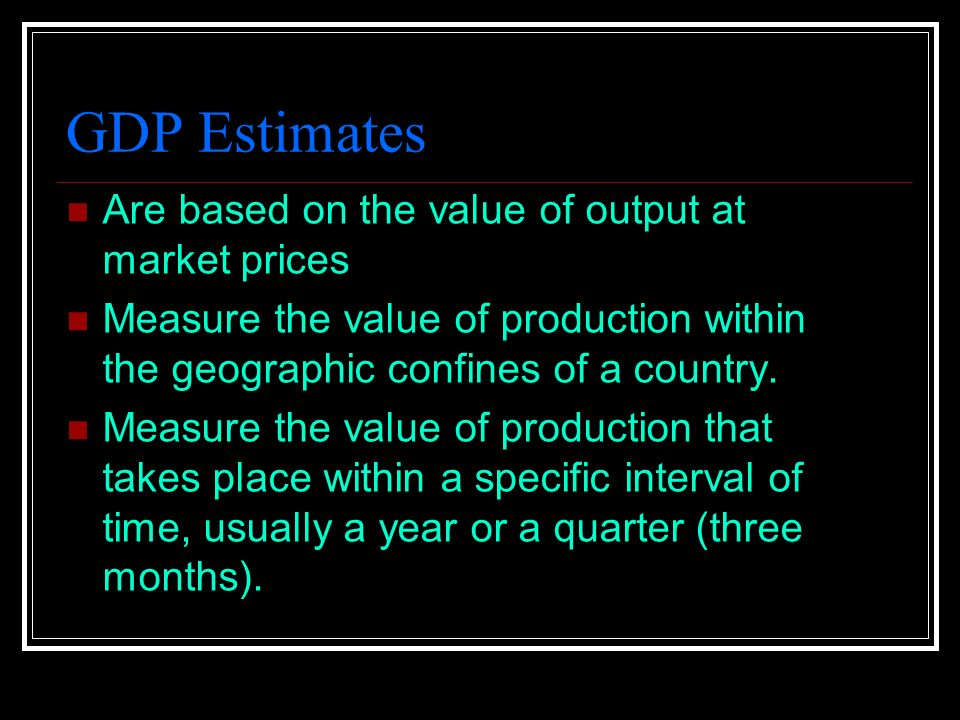 GDP Estimates Are based on the value of output at market prices Measure the value of production within the geographic confines of a country.