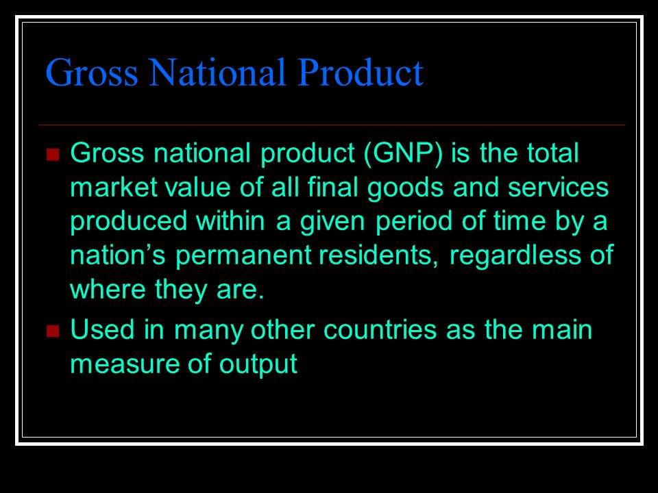 Gross National Product Gross national product (GNP) is the total market value of all final goods and services produced within a given period of time by a nation's permanent residents, regardless of where they are.