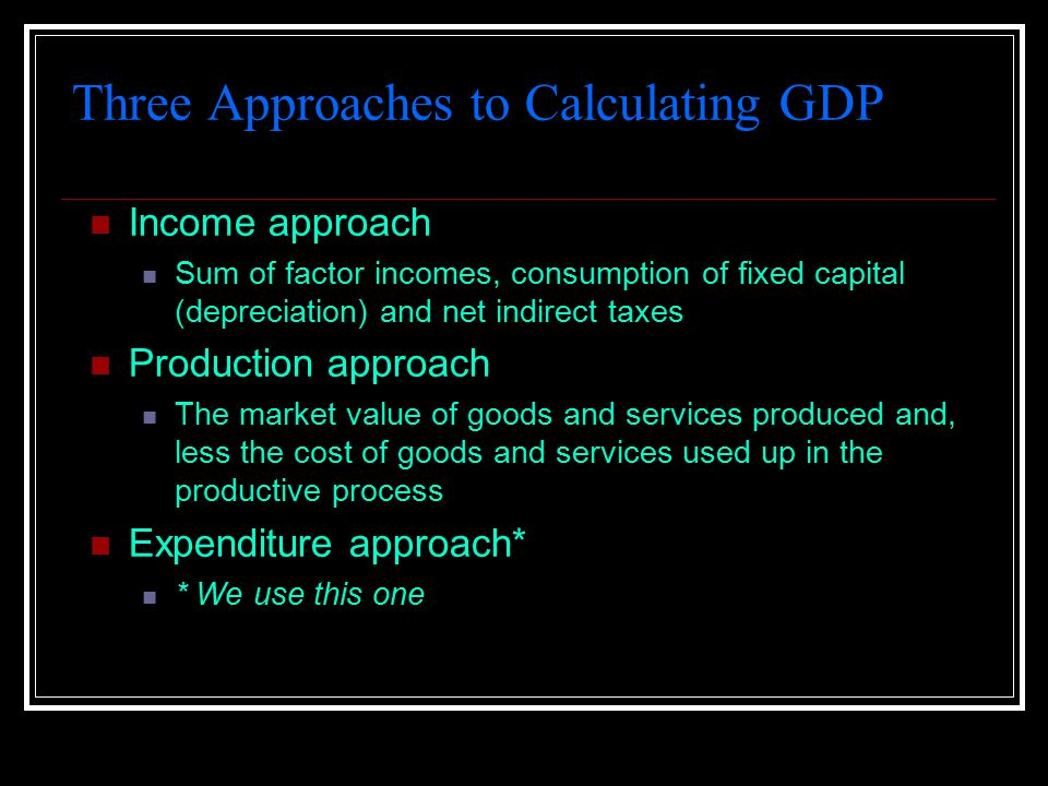 Three Approaches to Calculating GDP Income approach Sum of factor incomes, consumption of fixed capital (depreciation) and net indirect taxes Production approach The market value of goods and services produced and, less the cost of goods and services used up in the productive process Expenditure approach* * We use this one