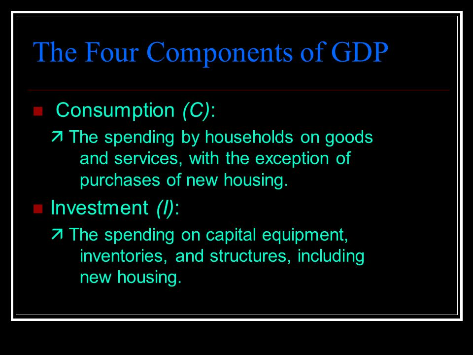 The Four Components of GDP Consumption (C):  The spending by households on goods and services, with the exception of purchases of new housing.
