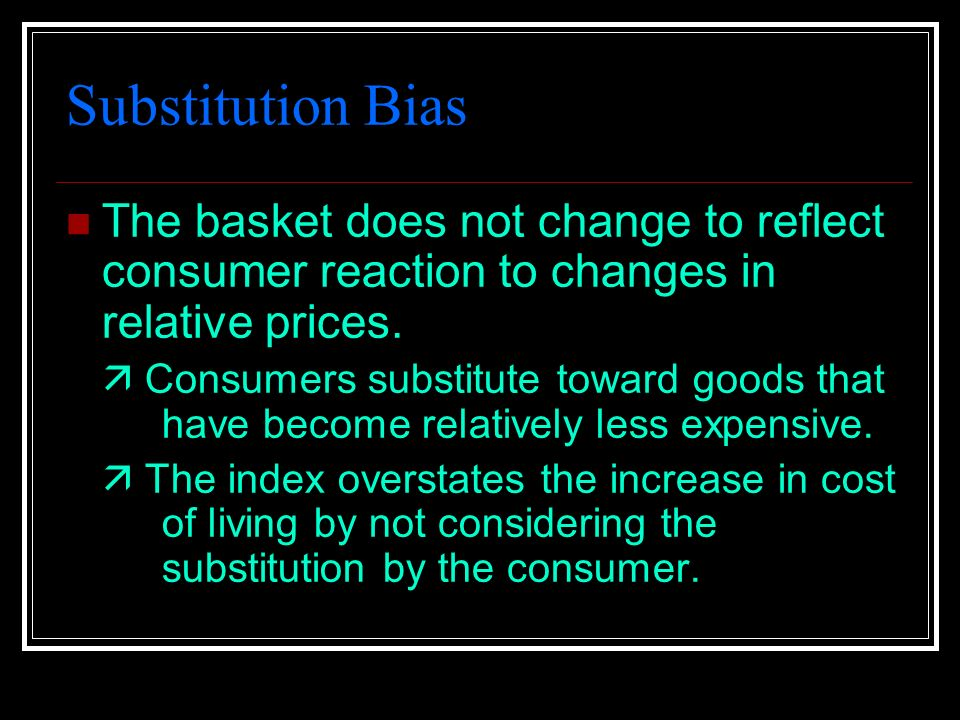 Substitution Bias The basket does not change to reflect consumer reaction to changes in relative prices.