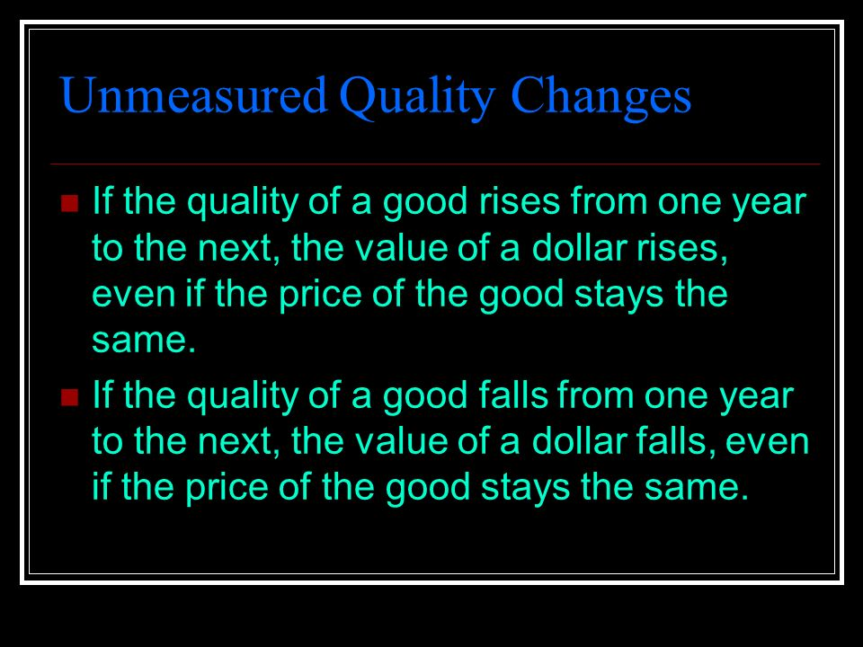 Unmeasured Quality Changes If the quality of a good rises from one year to the next, the value of a dollar rises, even if the price of the good stays the same.