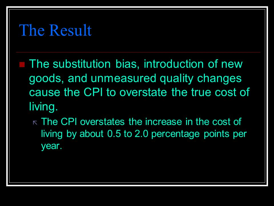 The Result The substitution bias, introduction of new goods, and unmeasured quality changes cause the CPI to overstate the true cost of living.