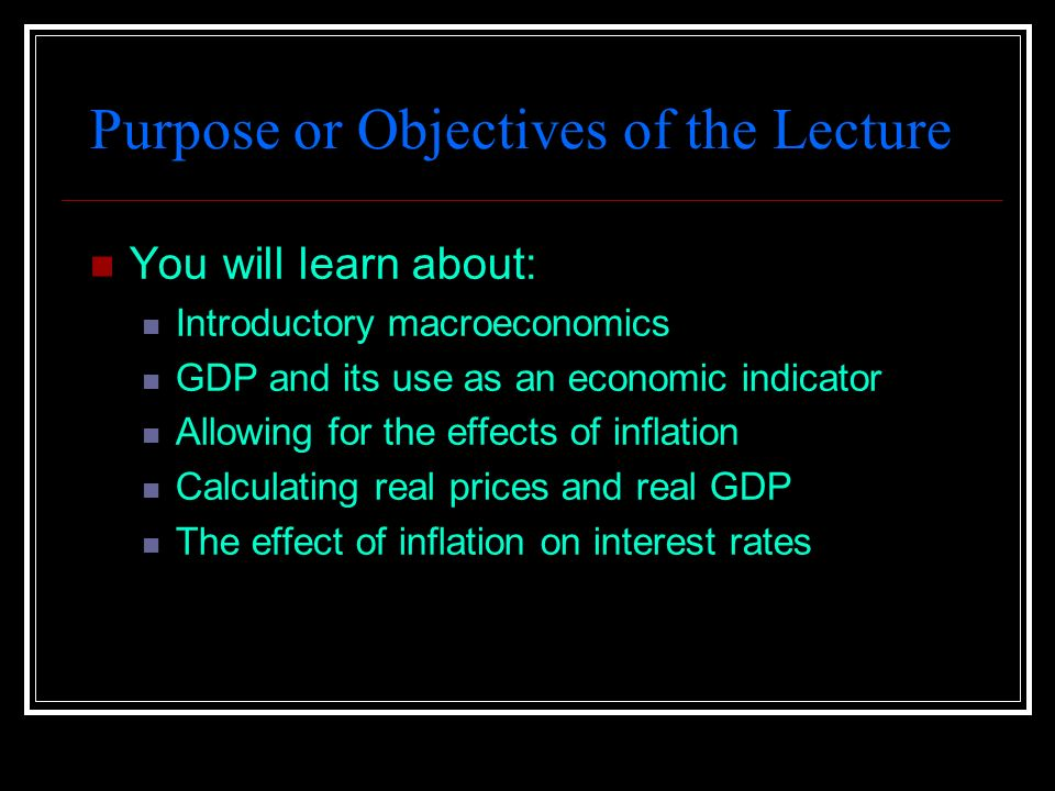 Purpose or Objectives of the Lecture You will learn about: Introductory macroeconomics GDP and its use as an economic indicator Allowing for the effects of inflation Calculating real prices and real GDP The effect of inflation on interest rates