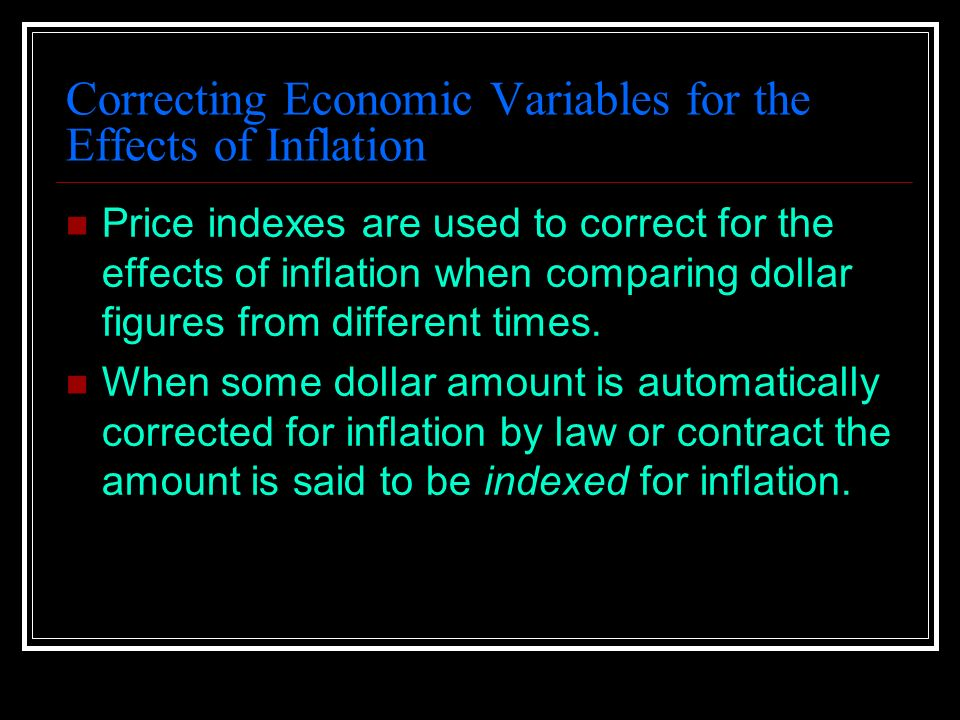 Correcting Economic Variables for the Effects of Inflation Price indexes are used to correct for the effects of inflation when comparing dollar figures from different times.