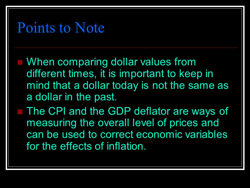 Points to Note When comparing dollar values from different times, it is important to keep in mind that a dollar today is not the same as a dollar in the past.