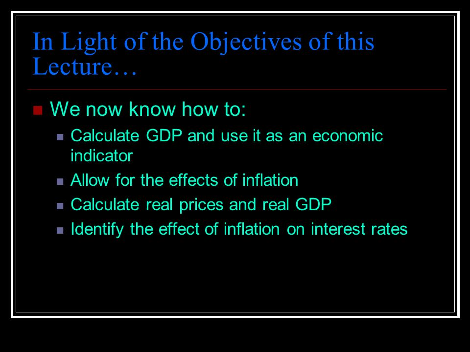 In Light of the Objectives of this Lecture… We now know how to: Calculate GDP and use it as an economic indicator Allow for the effects of inflation Calculate real prices and real GDP Identify the effect of inflation on interest rates