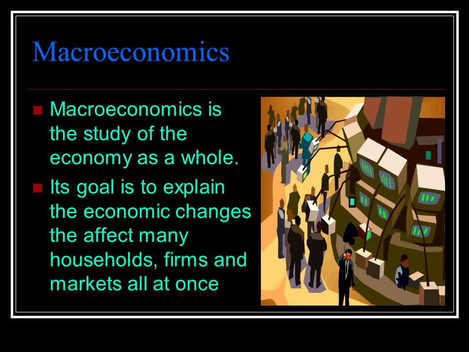 Macroeconomics Macroeconomics is the study of the economy as a whole.