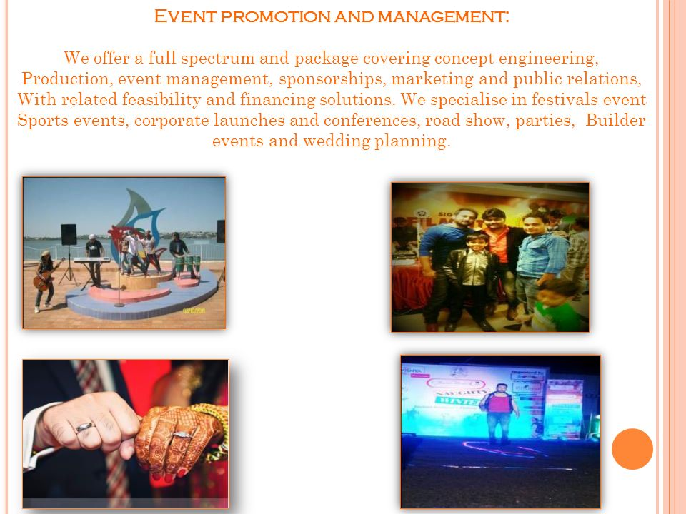 OUR SERVICES  Hospitality Events,  Entertainment Events And Services  Personal Events  Celebrity Management  Event Catering Services,  Press Conferences And Press Meets  PR Services And Events  Corporate Parties  Birthday Party Organizers  Wedding Management  Live Events  Advertisement  (Print & Electronic Media)  Corporate events management  Dealer, Trade, Retailers meets  Customer, Dealer Interaction programs  Corporate award ceremonies  Product launches & brand launches  Sales team events  Theme events & theme conferences  Trade fairs & exhibition  Men power management  Merchandising & in shop promotion  Road show  Shows  Brand activation & promotional events