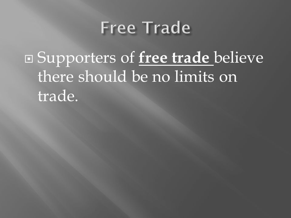  Supporters of free trade believe there should be no limits on trade.
