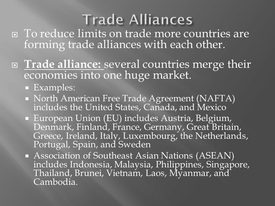 To reduce limits on trade more countries are forming trade alliances with each other.