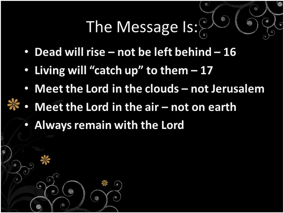 The Message Is: Dead will rise – not be left behind – 16 Living will catch up to them – 17 Meet the Lord in the clouds – not Jerusalem Meet the Lord in the air – not on earth Always remain with the Lord
