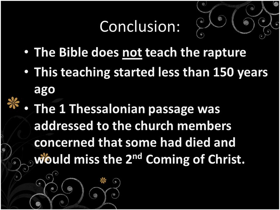 Conclusion: The Bible does not teach the rapture This teaching started less than 150 years ago The 1 Thessalonian passage was addressed to the church members concerned that some had died and would miss the 2 nd Coming of Christ.
